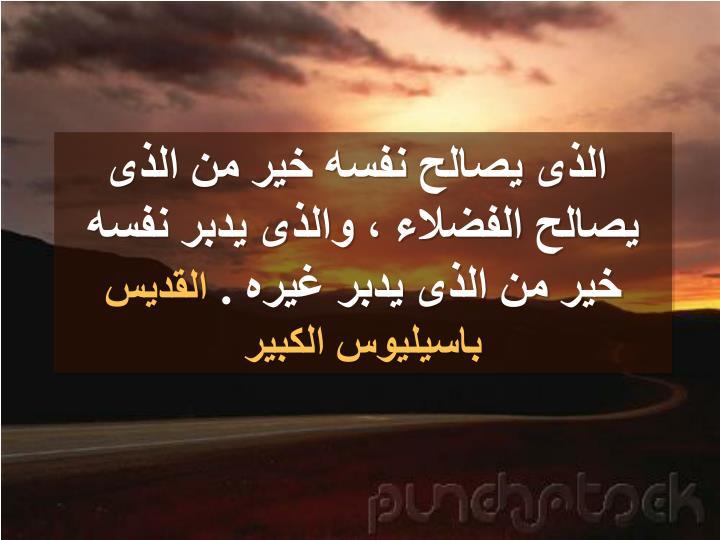 الذى يصالح نفسه خير من الذى يصالح الفضلاء ، والذى يدبر نفسه خير من الذى يدبر غيره .