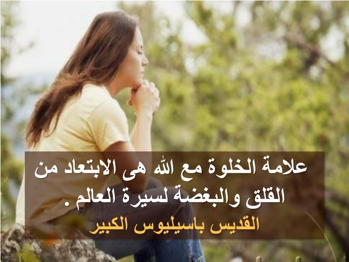 علامة الخلوة مع الله هى الابتعاد من القلق والبغضة لسيرة العالم .