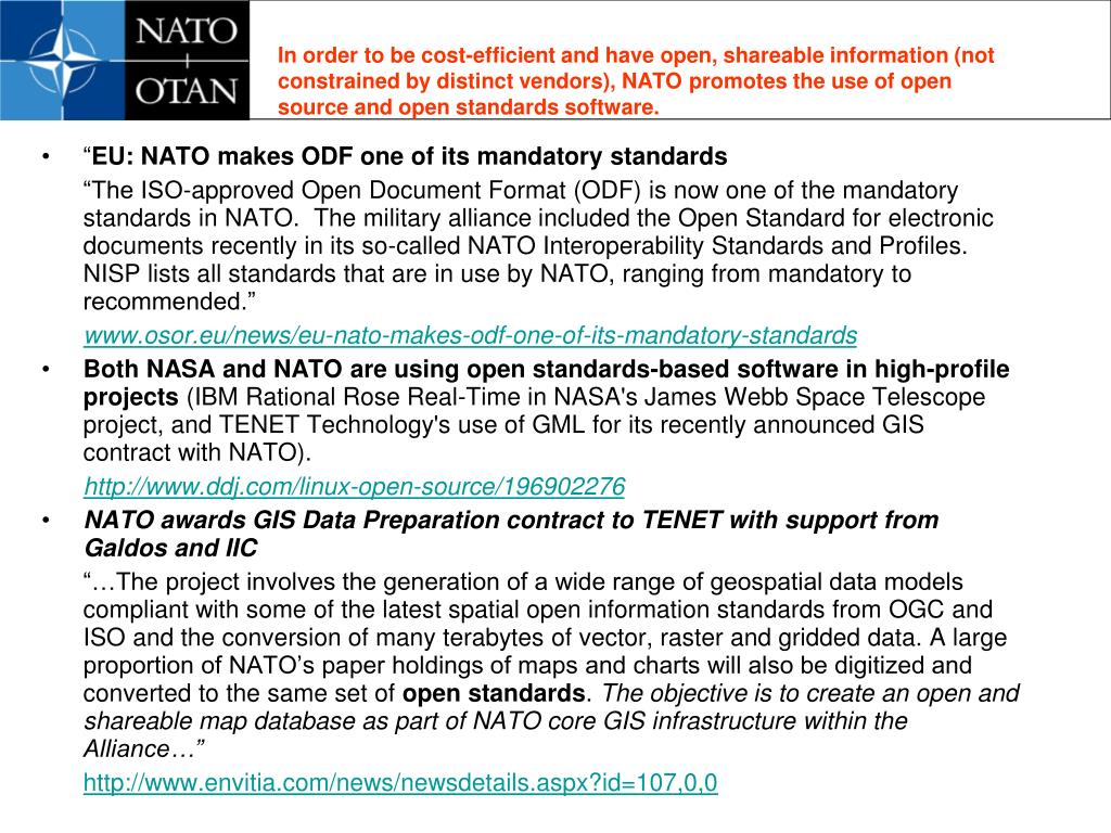 In order to be cost-efficient and have open, shareable information (not constrained by distinct vendors), NATO promotes the use of open source and open standards software.
