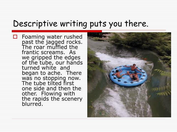 Descriptive writing puts you there.