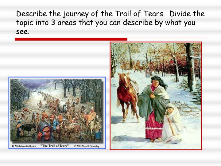 Describe the journey of the Trail of Tears.  Divide the topic into 3 areas that you can describe by what you see.