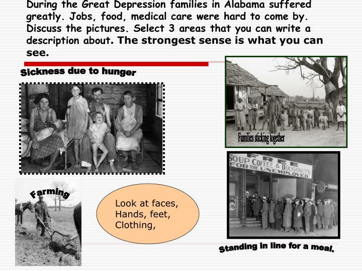 During the Great Depression families in Alabama suffered greatly. Jobs, food, medical care were hard to come by.  Discuss the pictures. Select 3 areas that you can write a  description about