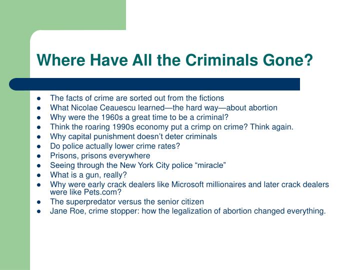 """where have all the criminals gone freakonomics Chapter 4 of freakonomics """"where have all the criminals gone"""" discusses the relationship between increased crime rates and legalized abortions in the united states."""