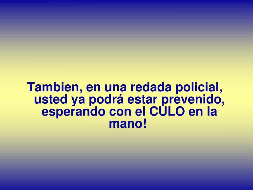 Tambien, en unaredada policial, usted ya podrá estar prevenido, esperando con el CULO en la mano!