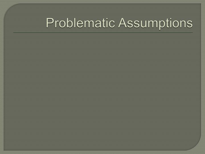 Problematic Assumptions