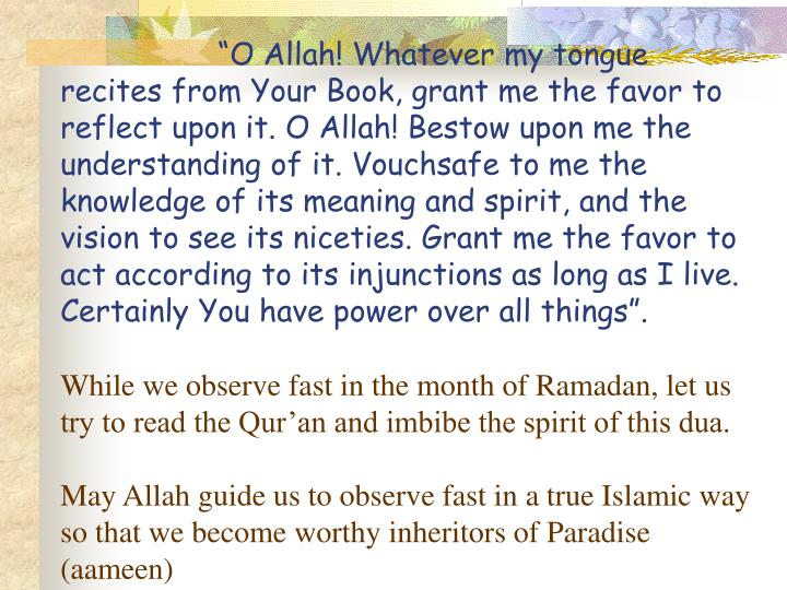 """""""O Allah! Whatever my tongue recites from Your Book, grant me the favor to reflect upon it. O Allah! Bestow upon me the understanding of it. Vouchsafe to me the knowledge of its meaning and spirit, and the vision to see its niceties. Grant me the favor to act according to its injunctions as long as I live. Certainly You have power over all things""""."""