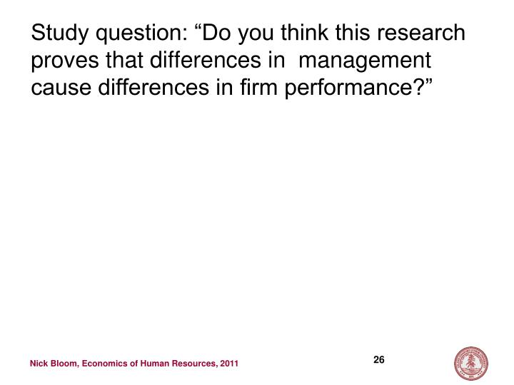 """Study question: """"Do you think this research proves that differences in  management cause differences in firm performance?"""""""