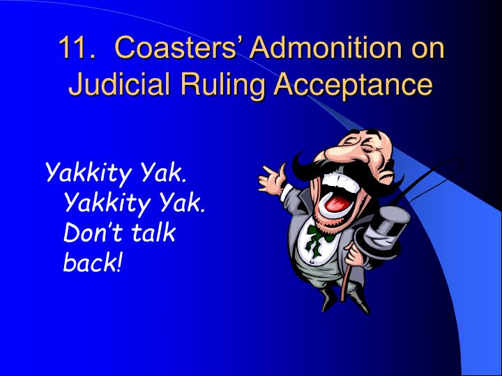 11.  Coasters' Admonition on Judicial Ruling Acceptance