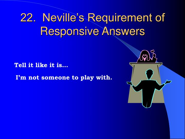 22.  Neville's Requirement of Responsive Answers