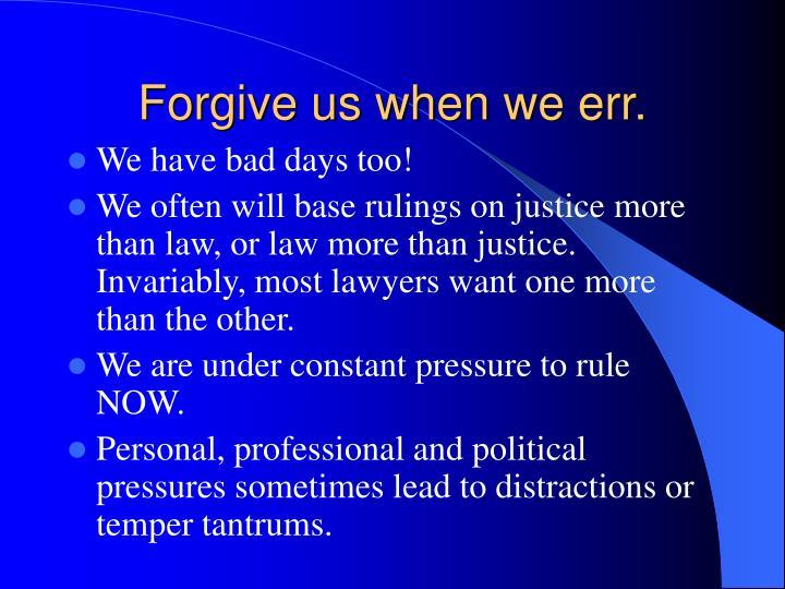 Forgive us when we err.