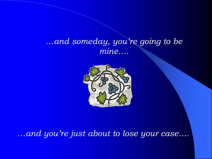 …and someday, you're going to be mine….