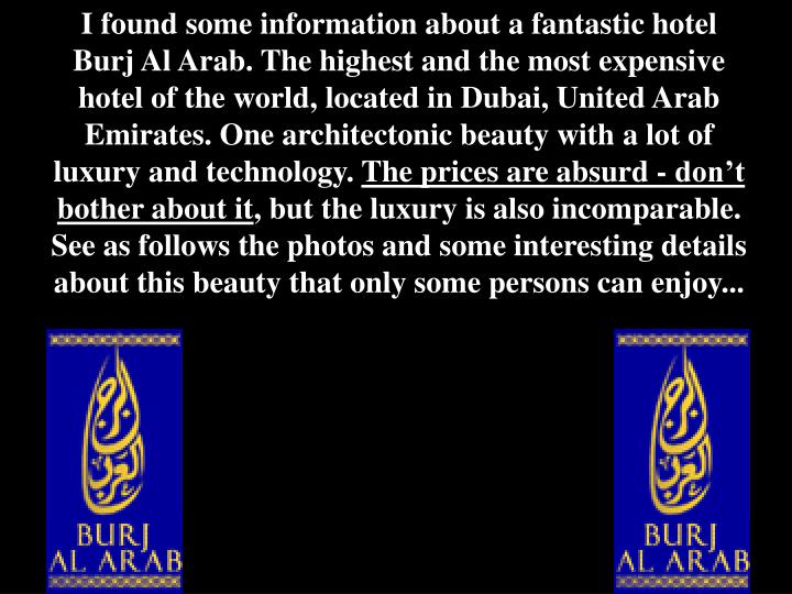 I found some information about a fantastic hotel Burj Al Arab. The highest and the most expensive ho...