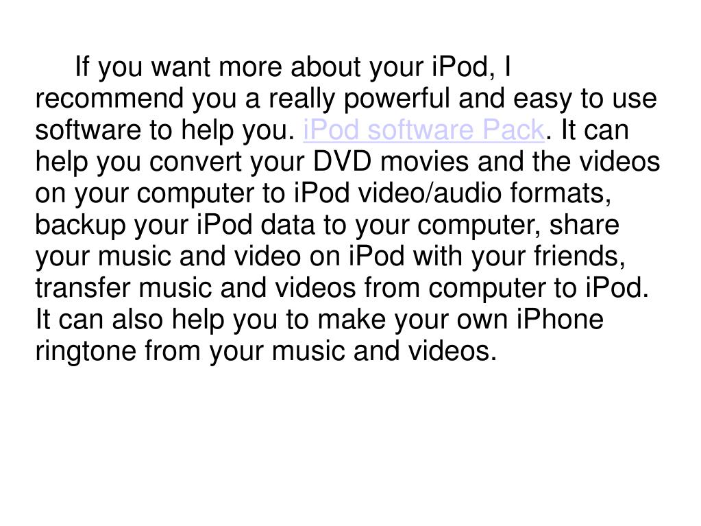 If you want more about your iPod, I recommend you a really powerful and easy to use software to help you.