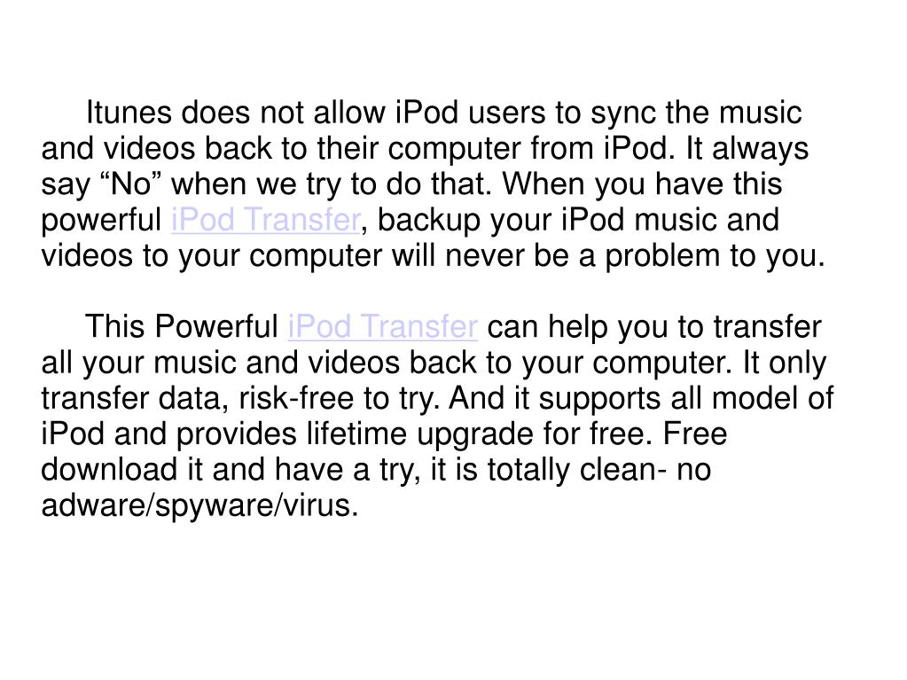 """Itunes does not allow iPod users to sync the music and videos back to their computer from iPod. It always say """"No"""" when we try to do that. When you have this powerful"""