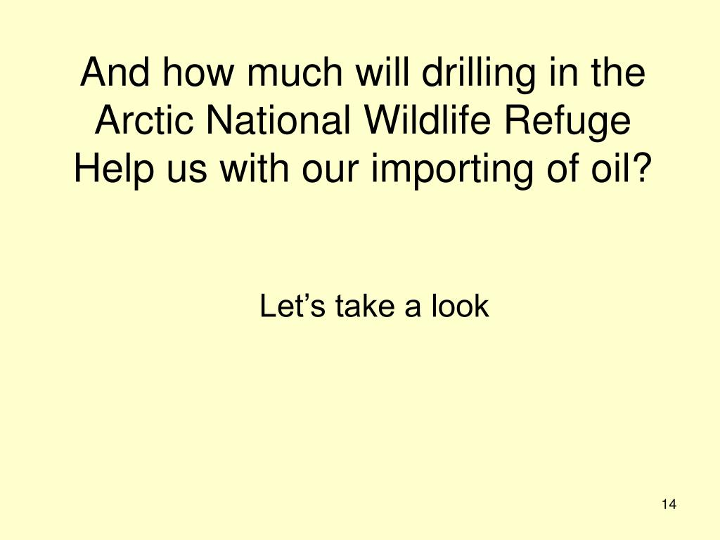 And how much will drilling in the Arctic National Wildlife Refuge Help us with our importing of oil?