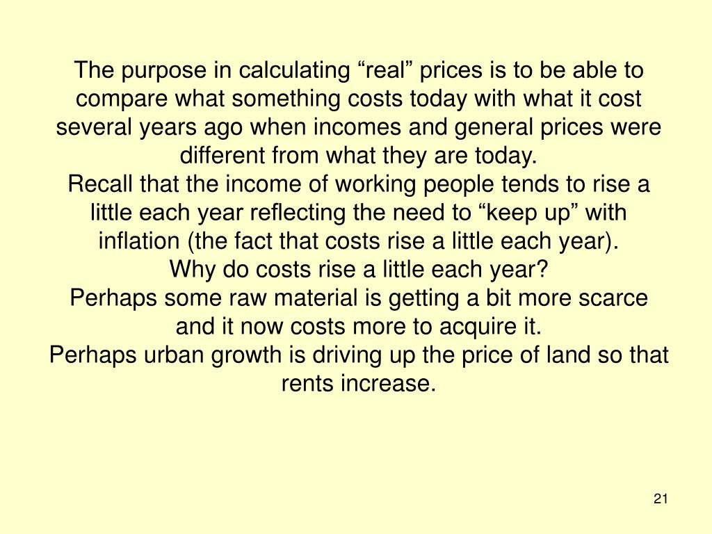 "The purpose in calculating ""real"" prices is to be able to compare what something costs today with what it cost several years ago when incomes and general prices were different from what they are today."