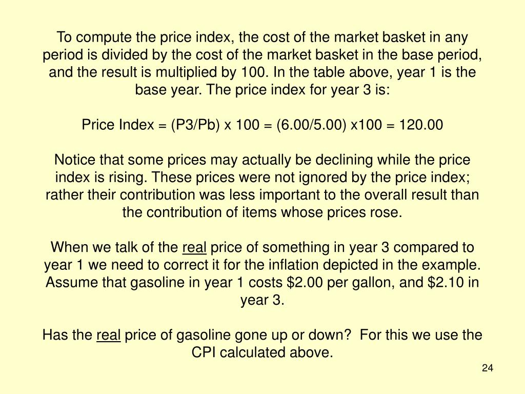 To compute the price index, the cost of the market basket in any period is divided by the cost of the market basket in the base period, and the result is multiplied by 100. In the table above, year 1 is the base year. The price index for year 3 is:
