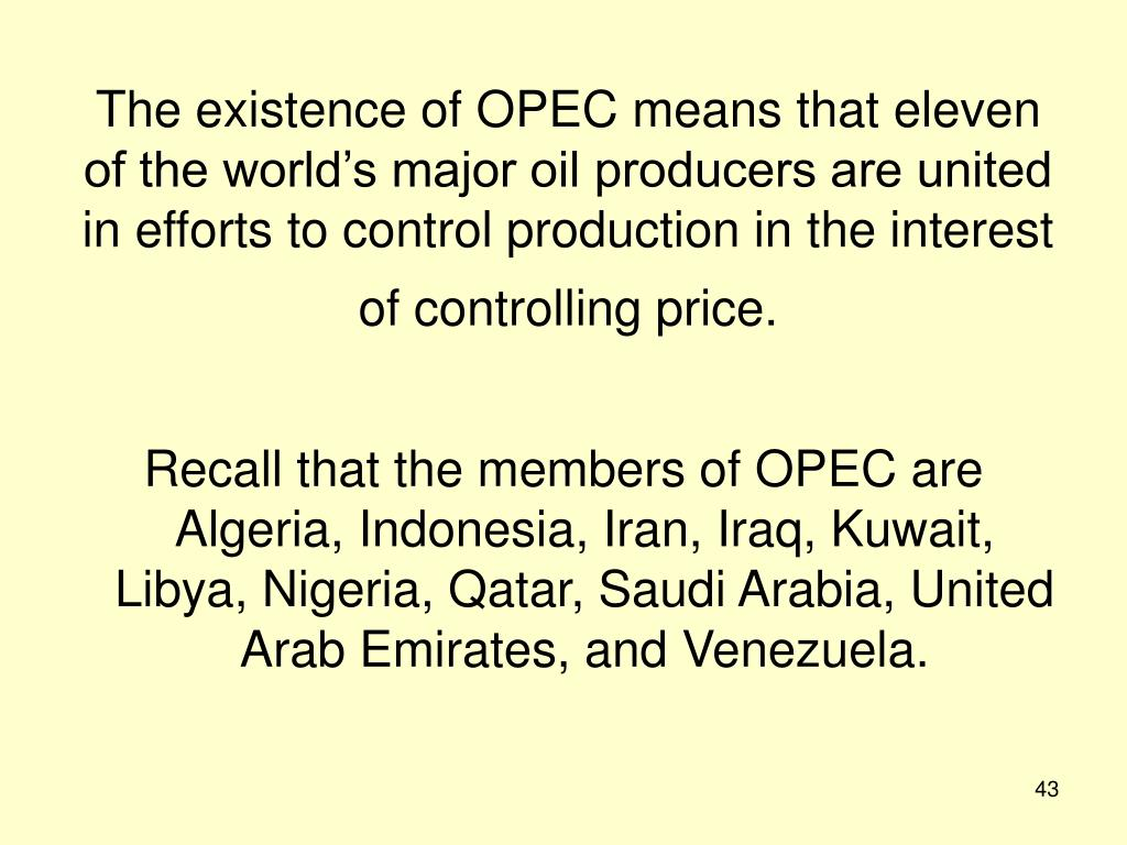 The existence of OPEC means that eleven of the world's major oil producers are united in efforts to control production in the interest of controlling price.