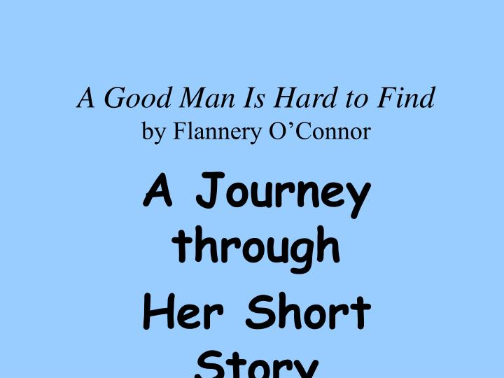 a summary of the events in a good man is hard to find a short story by flannery oconnor Flannery o'connor, 'a good man is hard to find' told a story, she rolled her eyes she said he was a very good-looking man and a gentleman and that he.
