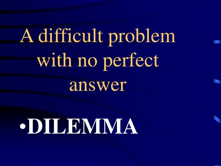 A difficult problem with no perfect answer