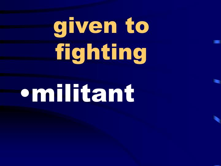 given to fighting