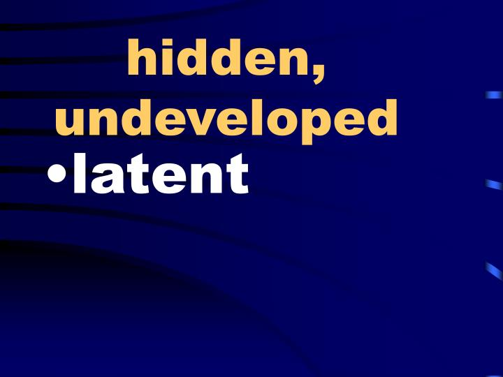 hidden, undeveloped