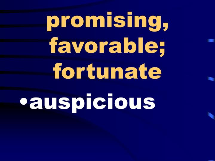 promising, favorable; fortunate