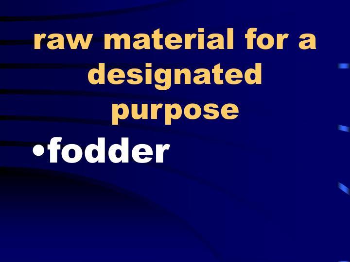 raw material for a designated purpose