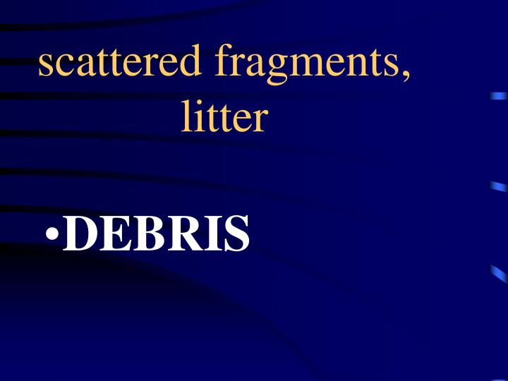 scattered fragments, litter