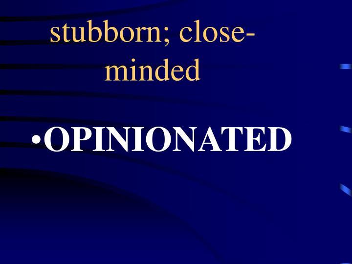 stubborn; close-minded