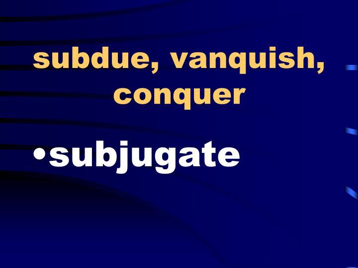 subdue, vanquish, conquer