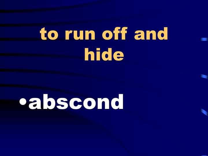 To run off and hide