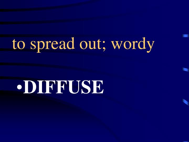to spread out; wordy