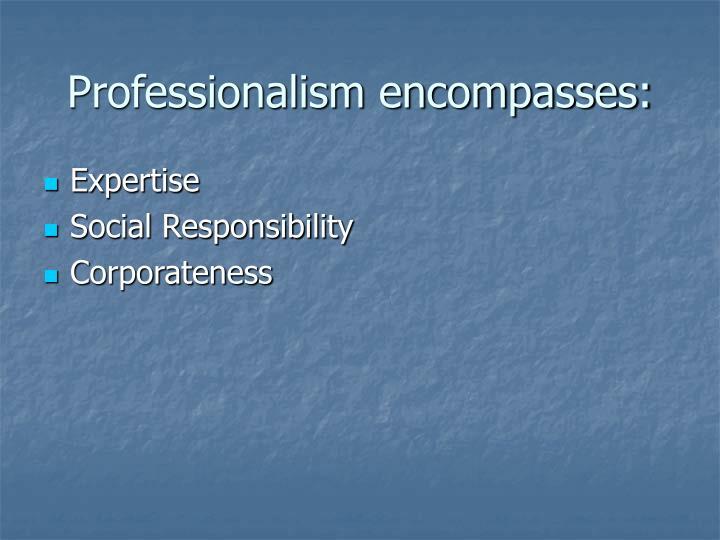 Professionalism encompasses: