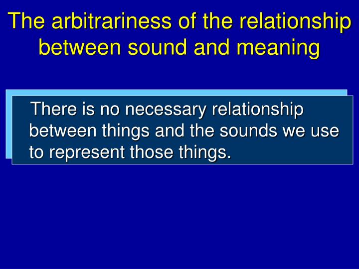The arbitrariness of the relationship between sound and meaning