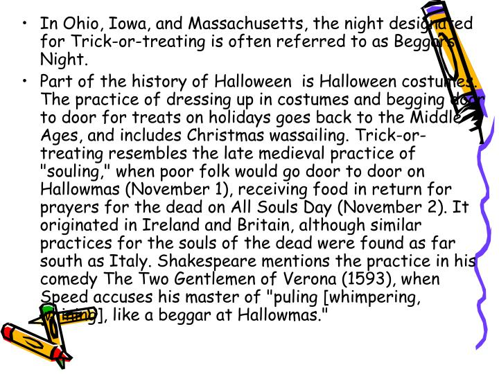 In Ohio, Iowa, and Massachusetts, the night designated for Trick-or-treating is often referred to as Beggars Night.