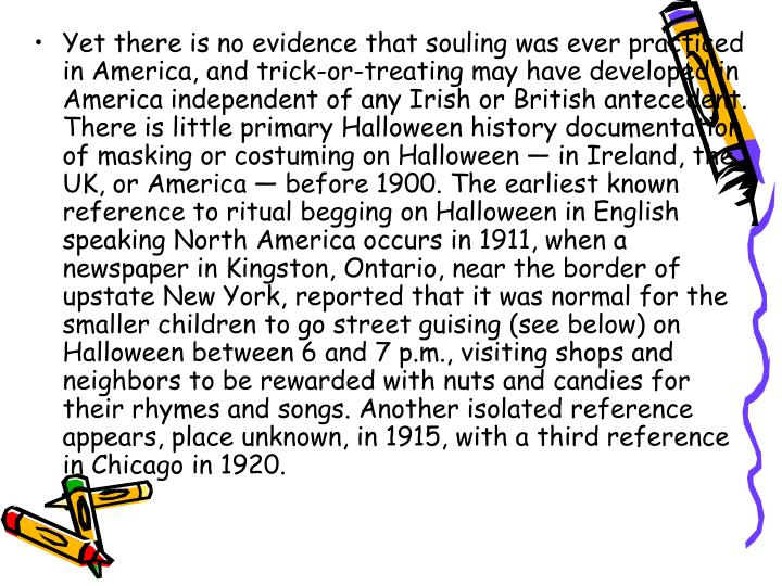 Yet there is no evidence that souling was ever practiced in America, and trick-or-treating may have developed in America independent of any Irish or British antecedent. There is little primary Halloween history documentation of masking or costuming on Halloween — in Ireland, the UK, or America — before 1900. The earliest known reference to ritual begging on Halloween in English speaking North America occurs in 1911, when a newspaper in Kingston, Ontario, near the border of upstate New York, reported that it was normal for the smaller children to go street guising (see below) on Halloween between 6 and 7 p.m., visiting shops and neighbors to be rewarded with nuts and candies for their rhymes and songs. Another isolated reference appears, place unknown, in 1915, with a third reference in Chicago in 1920.