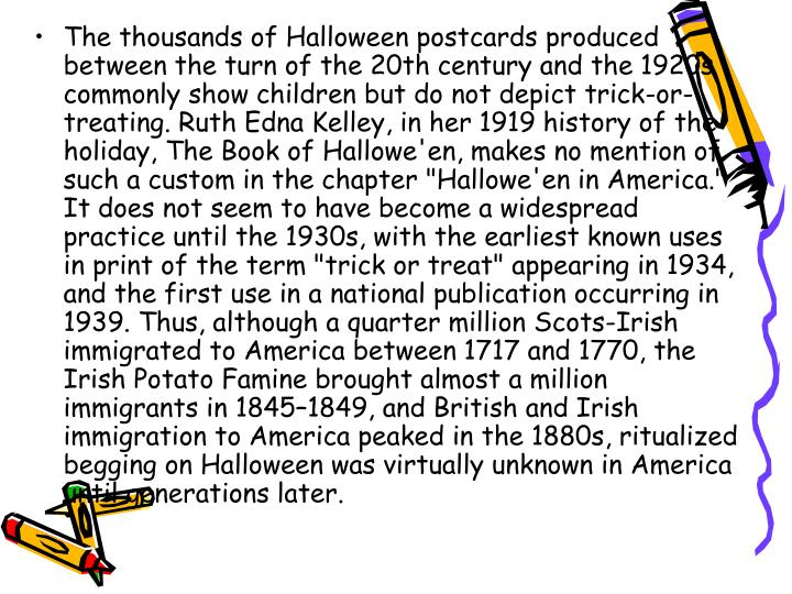 """The thousands of Halloween postcards produced between the turn of the 20th century and the 1920s commonly show children but do not depict trick-or-treating. Ruth Edna Kelley, in her 1919 history of the holiday, The Book of Hallowe'en, makes no mention of such a custom in the chapter """"Hallowe'en in America."""" It does not seem to have become a widespread practice until the 1930s, with the earliest known uses in print of the term """"trick or treat"""" appearing in 1934, and the first use in a national publication occurring in 1939. Thus, although a quarter million Scots-Irish immigrated to America between 1717 and 1770, the Irish Potato Famine brought almost a million immigrants in 1845–1849, and British and Irish immigration to America peaked in the 1880s, ritualized begging on Halloween was virtually unknown in America until generations later."""
