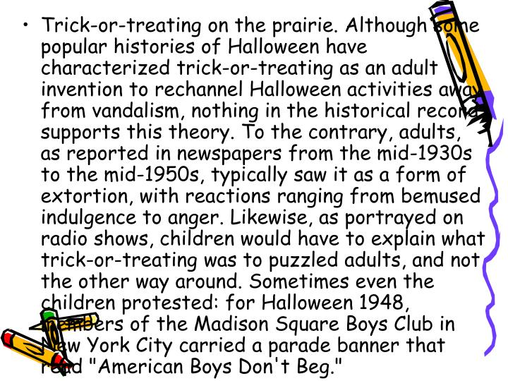 """Trick-or-treating on the prairie. Although some popular histories of Halloween have characterized trick-or-treating as an adult invention to rechannel Halloween activities away from vandalism, nothing in the historical record supports this theory. To the contrary, adults, as reported in newspapers from the mid-1930s to the mid-1950s, typically saw it as a form of extortion, with reactions ranging from bemused indulgence to anger. Likewise, as portrayed on radio shows, children would have to explain what trick-or-treating was to puzzled adults, and not the other way around. Sometimes even the children protested: for Halloween 1948, members of the Madison Square Boys Club in New York City carried a parade banner that read """"American Boys Don't Beg."""""""