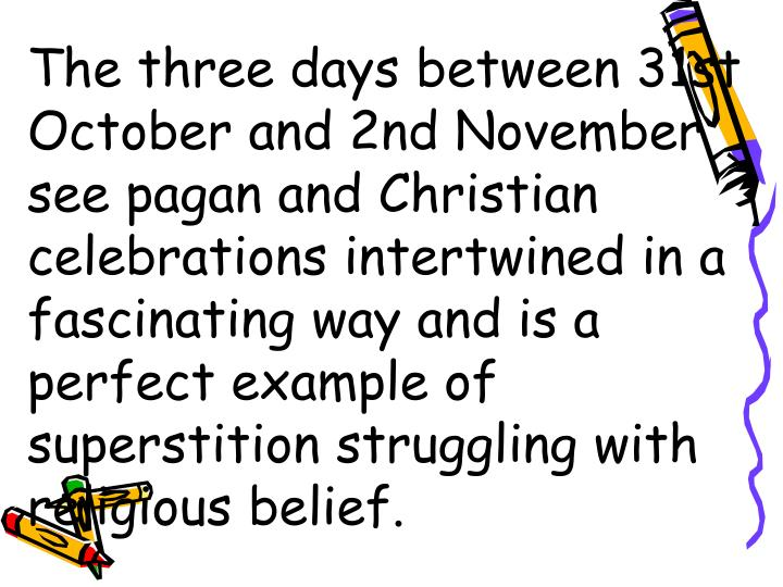 The three days between 31st October and 2nd November see pagan and Christian celebrations intertwined in a fascinating way and is a perfect example of superstition struggling with religious belief.