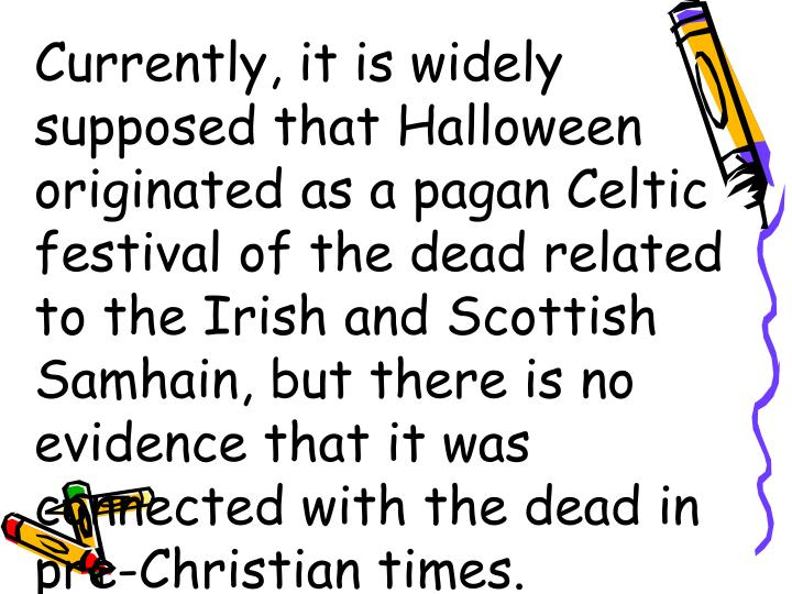Currently, it is widely supposed that Halloween originated as a pagan Celtic festival of the dead related to the Irish and Scottish Samhain, but there is no evidence that it was connected with the dead in pre-Christian times.