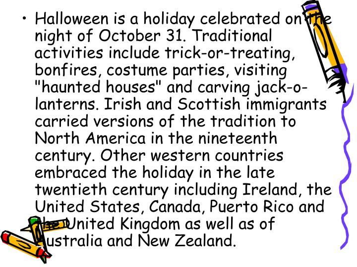 """Halloween is a holiday celebrated on the night of October 31. Traditional activities include trick-or-treating, bonfires, costume parties, visiting """"haunted houses"""" and carving jack-o-lanterns. Irish and Scottish immigrants carried versions of the tradition to North America in the nineteenth century. Other western countries embraced the holiday in the late twentieth century including Ireland, the United States, Canada, Puerto Rico and the United Kingdom as well as of Australia and New Zealand."""