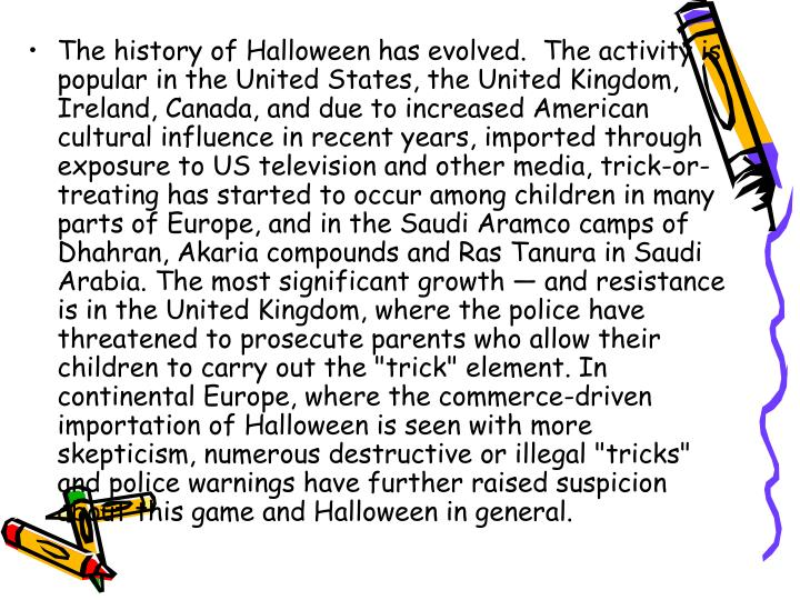 """The history of Halloween has evolved. The activity is popular in the United States, the United Kingdom, Ireland, Canada, and due to increased American cultural influence in recent years, imported through exposure to US television and other media, trick-or-treating has started to occur among children in many parts of Europe, and in the Saudi Aramco camps of Dhahran, Akaria compounds and Ras Tanura in Saudi Arabia. The most significant growth — and resistance is in the United Kingdom, where the police have threatened to prosecute parents who allow their children to carry out the """"trick"""" element. In continental Europe, where the commerce-driven importation of Halloween is seen with more skepticism, numerous destructive or illegal """"tricks"""" and police warnings have further raised suspicion about this game and Halloween in general."""