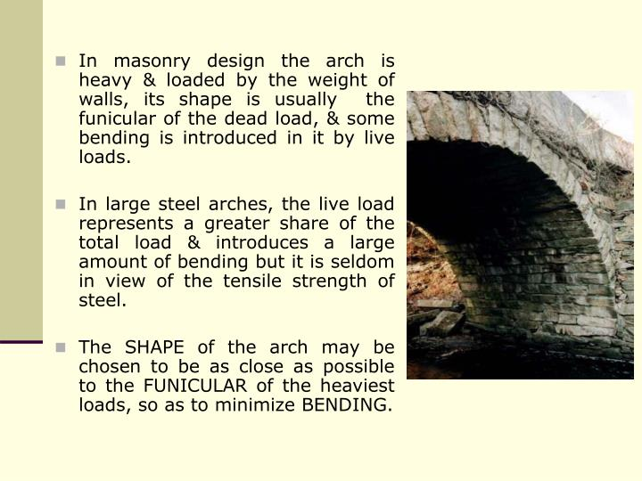 In masonry design the arch is heavy & loaded by the weight of walls, its shape is usually  the funicular of the dead load, & some bending is introduced in it by live loads.