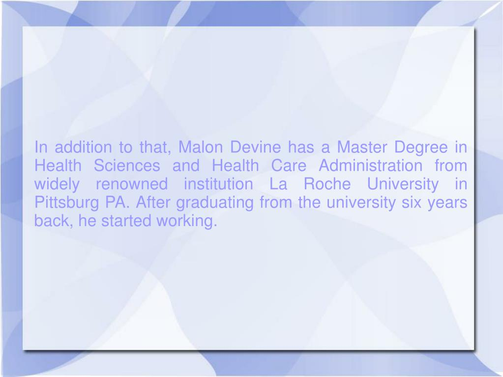 In addition to that, Malon Devine has a Master Degree in Health Sciences and Health Care Administration from widely renowned institution La Roche University in Pittsburg PA. After graduating from the university six years back, he started working.