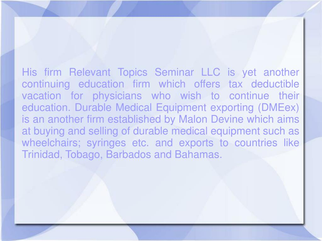 His firm Relevant Topics Seminar LLC is yet another continuing education firm which offers tax deductible vacation for physicians who wish to continue their education. Durable Medical Equipment exporting (DMEex) is an another firm established by Malon Devine which aims at buying and selling of durable medical equipment such as wheelchairs; syringes etc. and exports to countries like Trinidad, Tobago, Barbados and Bahamas.