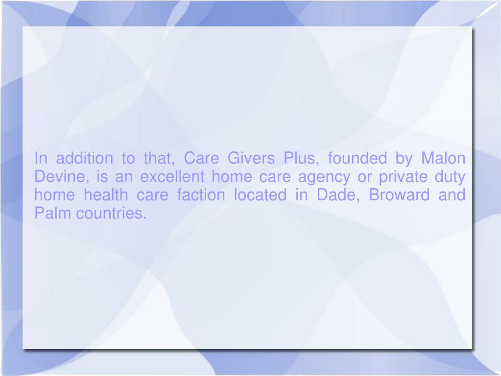 In addition to that, Care Givers Plus, founded by Malon Devine, is an excellent home care agency or private duty home health care faction located in Dade, Broward and Palm countries.