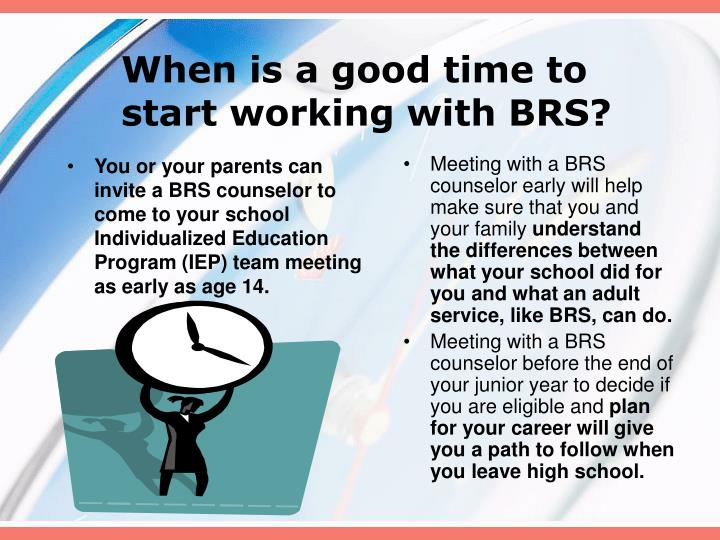 You or your parents can invite a BRS counselor to come to your school Individualized Education Program (IEP) team meeting as early as age 14.