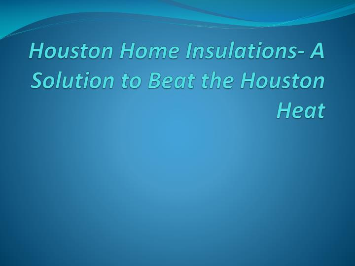Houston home insulations a solution to beat the houston heat
