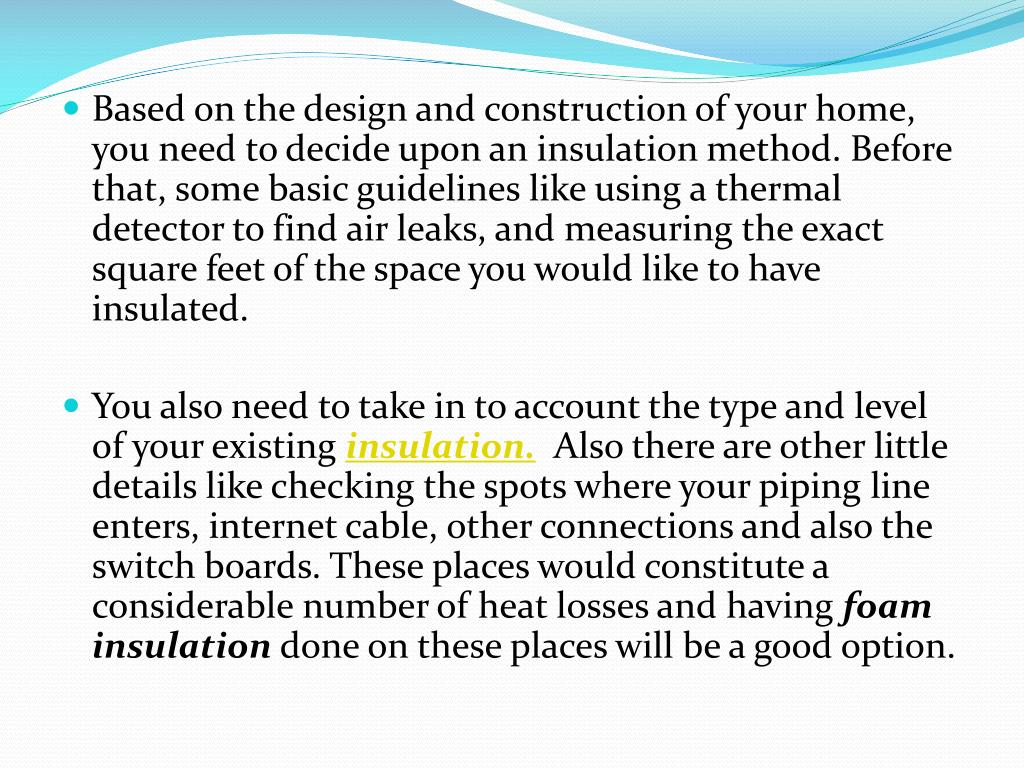 Based on the design and construction of your home, you need to decide upon an insulation method. Before that, some basic guidelines like using a thermal detector to find air leaks, and measuring the exact square feet of the space you would like to have insulated.